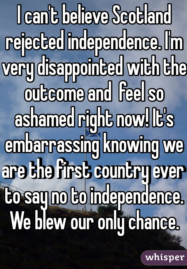 I can't believe Scotland rejected independence. I'm very disappointed with the outcome and  feel so ashamed right now! It's embarrassing knowing we are the first country ever to say no to independence. We blew our only chance.