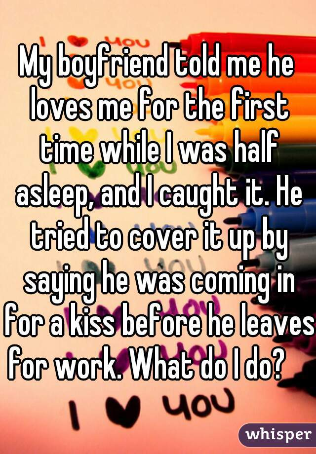 My boyfriend told me he loves me for the first time while I was half asleep, and I caught it. He tried to cover it up by saying he was coming in for a kiss before he leaves for work. What do I do?
