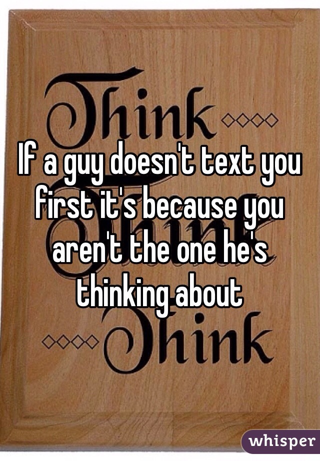 If a guy doesn't text you first it's because you aren't the one he's thinking about