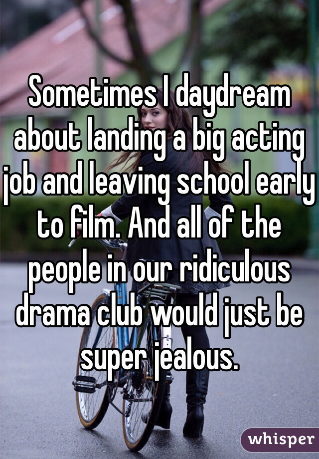 Sometimes I daydream about landing a big acting job and leaving school early to film. And all of the people in our ridiculous drama club would just be super jealous.