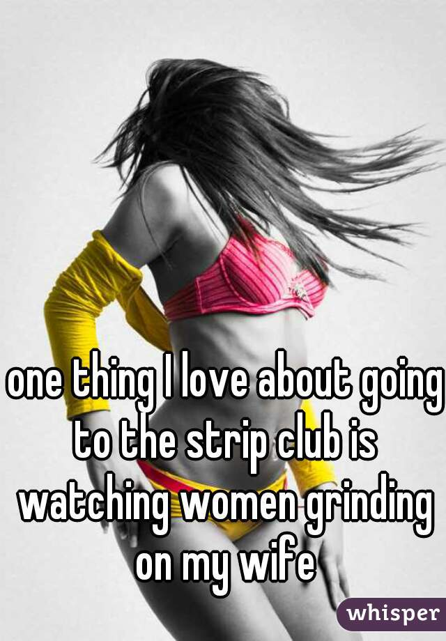one thing I love about going to the strip club is watching women grinding on my wife