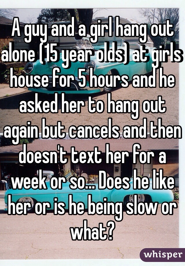 A guy and a girl hang out alone (15 year olds) at girls house for 5 hours and he asked her to hang out again but cancels and then doesn't text her for a week or so... Does he like her or is he being slow or what?