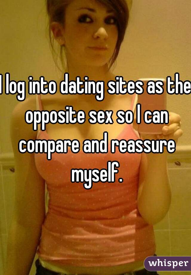 I log into dating sites as the opposite sex so I can compare and reassure myself.