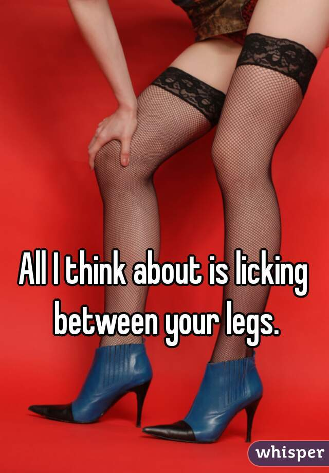 All I think about is licking between your legs.