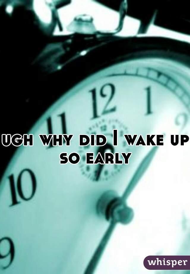 ugh why did I wake up so early