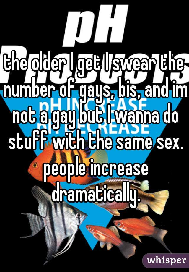 the older I get I swear the number of gays, bis, and im not a gay but I wanna do stuff with the same sex. people increase dramatically.