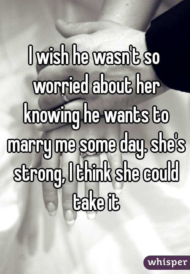 I wish he wasn't so worried about her knowing he wants to marry me some day. she's strong, I think she could take it