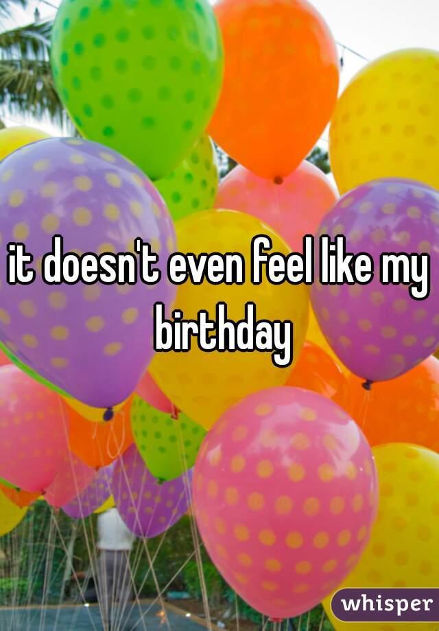 it doesn't even feel like my birthday