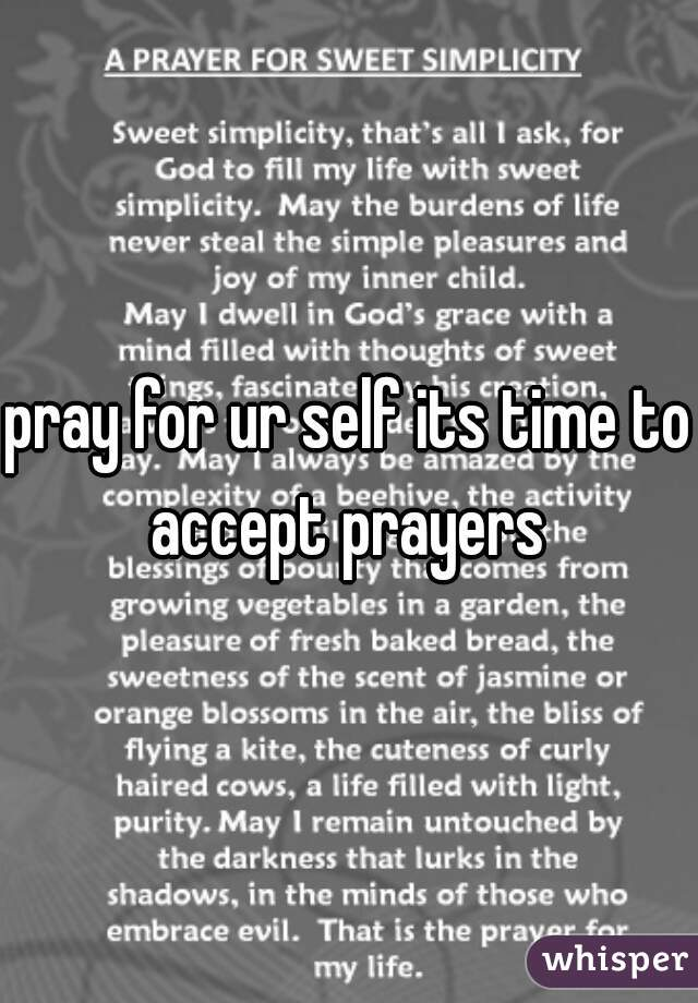 pray for ur self its time to accept prayers