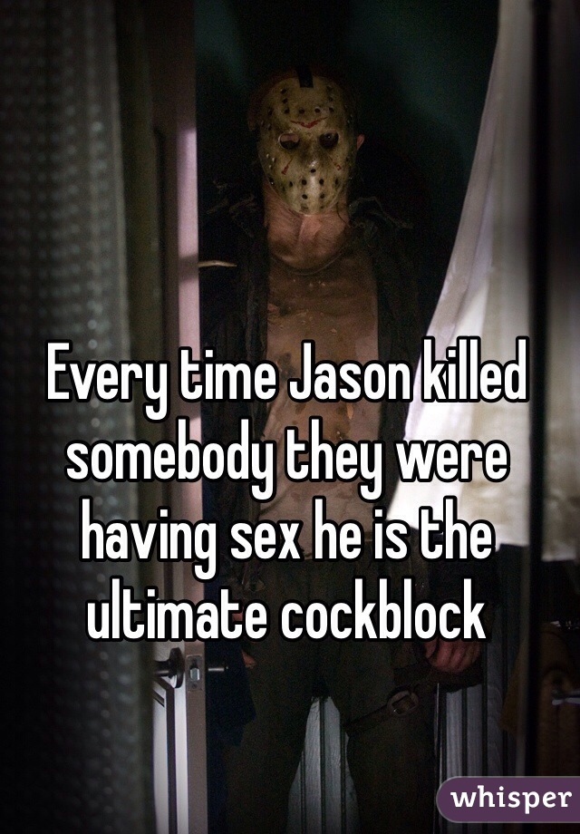Every time Jason killed somebody they were having sex he is the ultimate cockblock