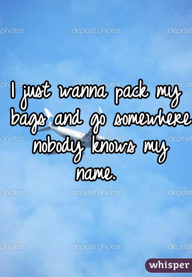 I just wanna pack my bags and go somewhere nobody knows my name.