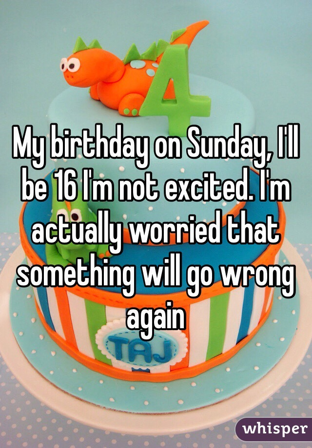 My birthday on Sunday, I'll be 16 I'm not excited. I'm actually worried that something will go wrong again