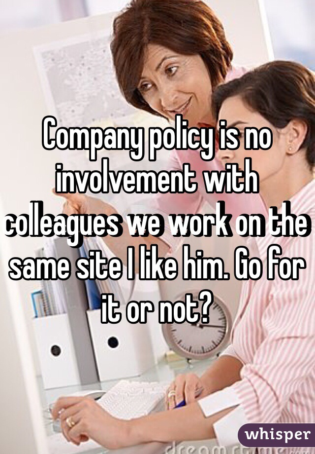 Company policy is no involvement with colleagues we work on the same site I like him. Go for it or not?