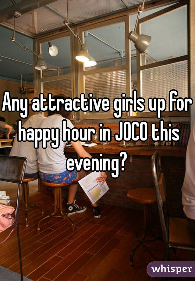 Any attractive girls up for happy hour in JOCO this evening?