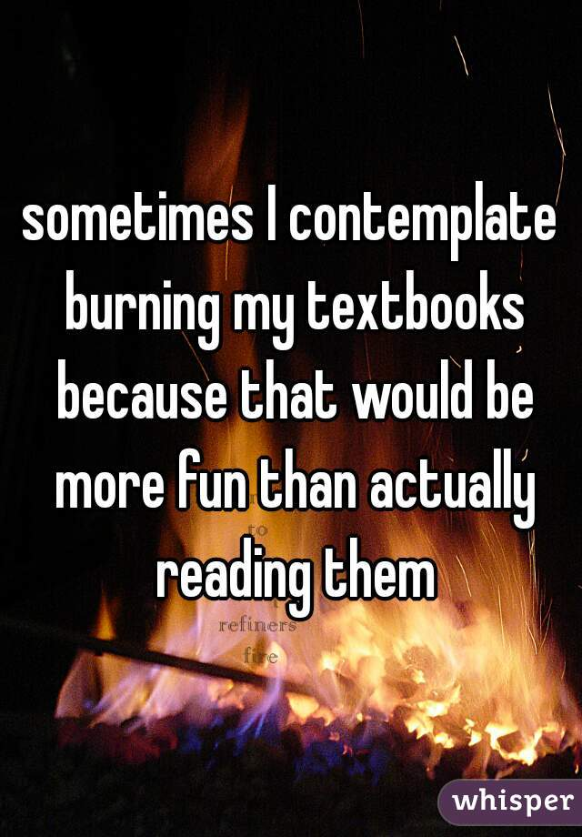sometimes I contemplate burning my textbooks because that would be more fun than actually reading them