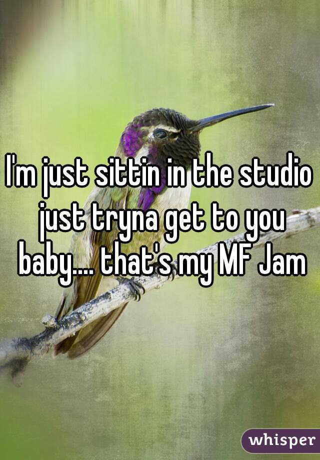 I'm just sittin in the studio just tryna get to you baby.... that's my MF Jam