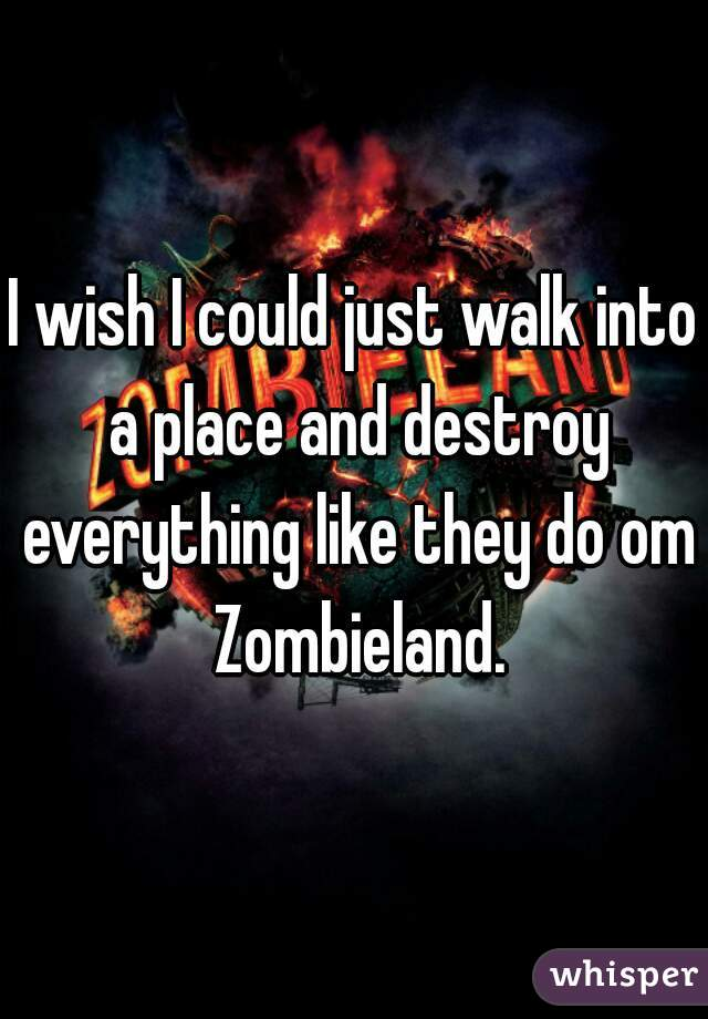 I wish I could just walk into a place and destroy everything like they do om Zombieland.