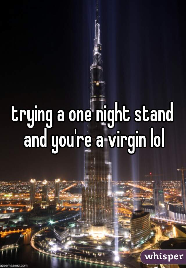 trying a one night stand and you're a virgin lol