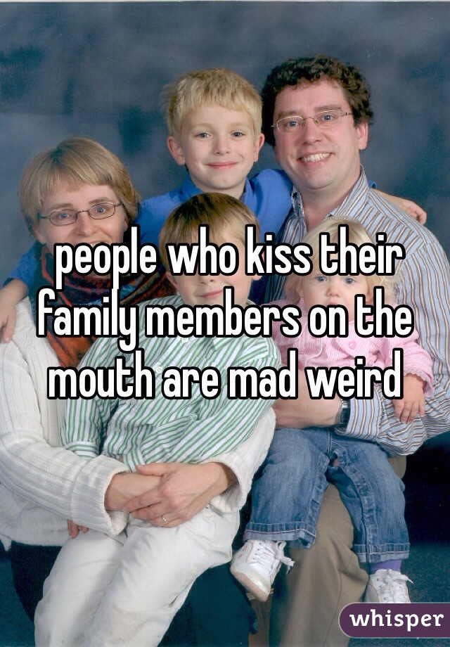 people who kiss their family members on the mouth are mad weird