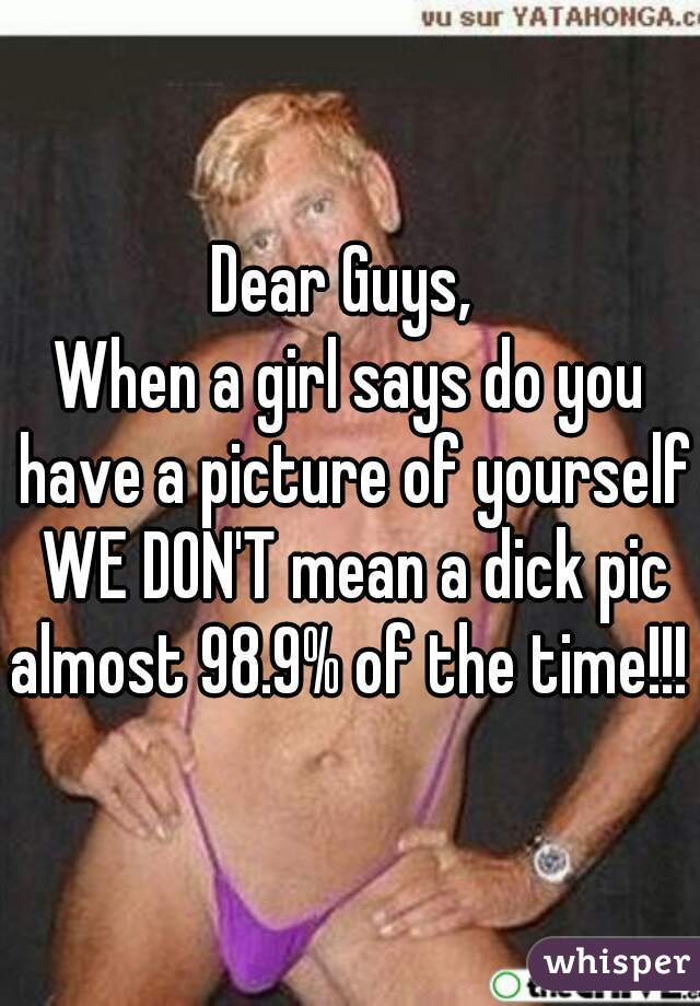 Dear Guys,  When a girl says do you have a picture of yourself WE DON'T mean a dick pic almost 98.9% of the time!!!