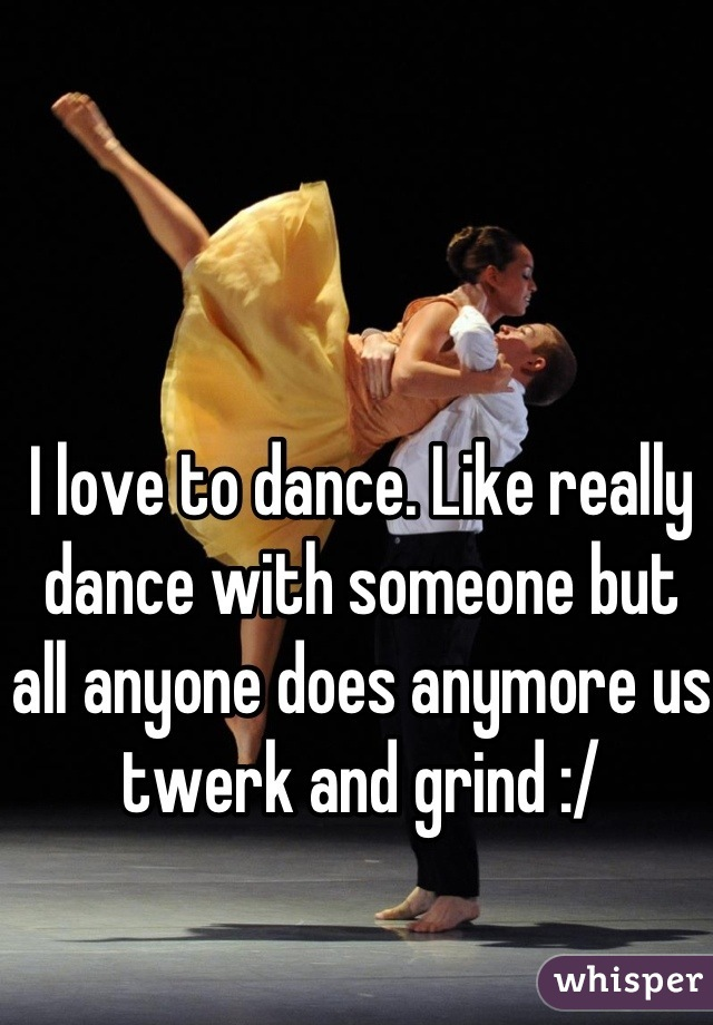 I love to dance. Like really dance with someone but all anyone does anymore us twerk and grind :/