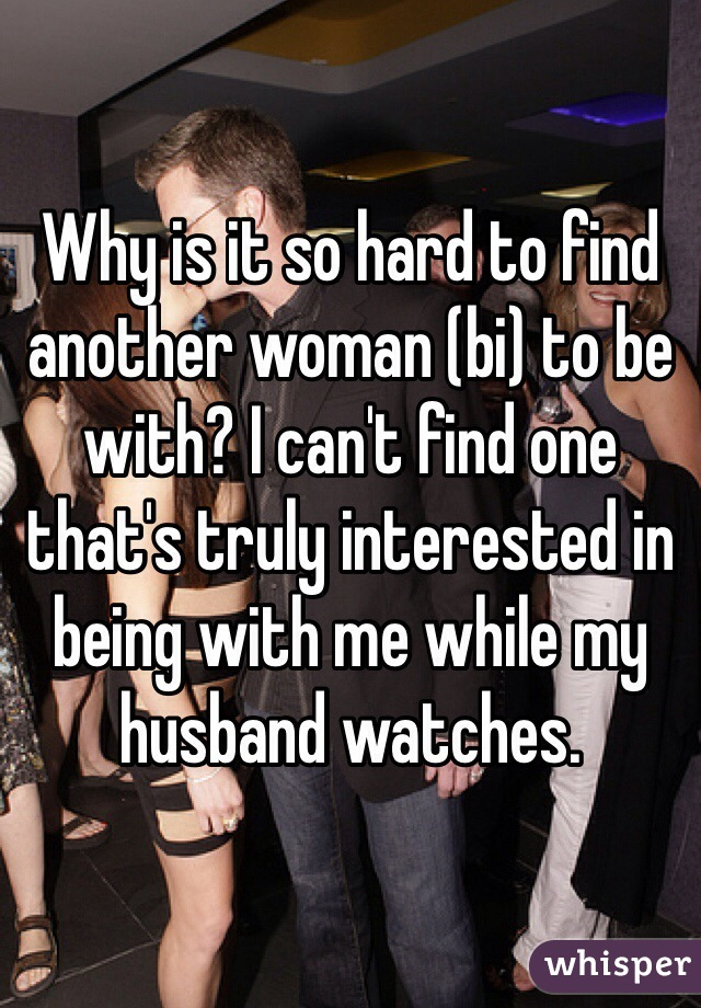 Why is it so hard to find another woman (bi) to be with? I can't find one that's truly interested in being with me while my husband watches.