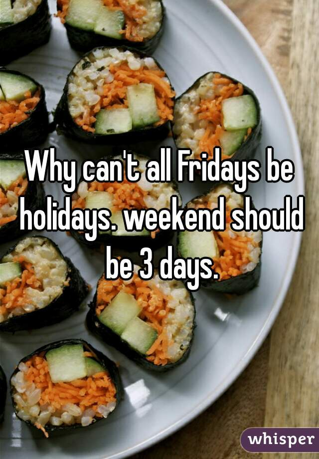 Why can't all Fridays be holidays. weekend should be 3 days.