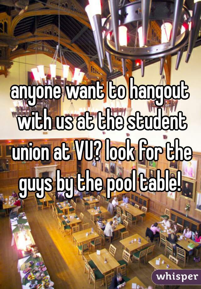 anyone want to hangout with us at the student union at VU? look for the guys by the pool table!