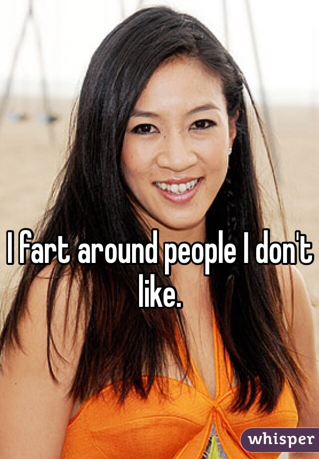I fart around people I don't like.