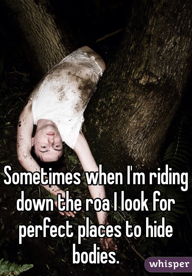 Sometimes when I'm riding down the roa I look for perfect places to hide bodies.