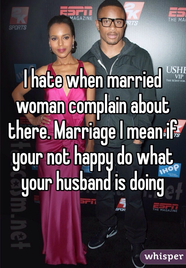 I hate when married woman complain about there. Marriage I mean if your not happy do what your husband is doing
