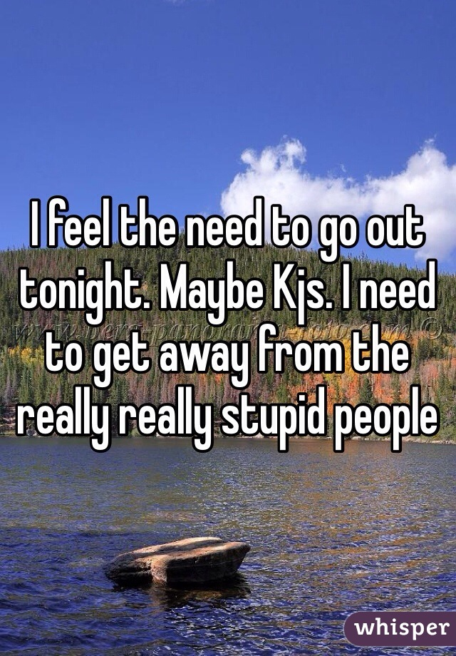 I feel the need to go out tonight. Maybe Kjs. I need to get away from the really really stupid people