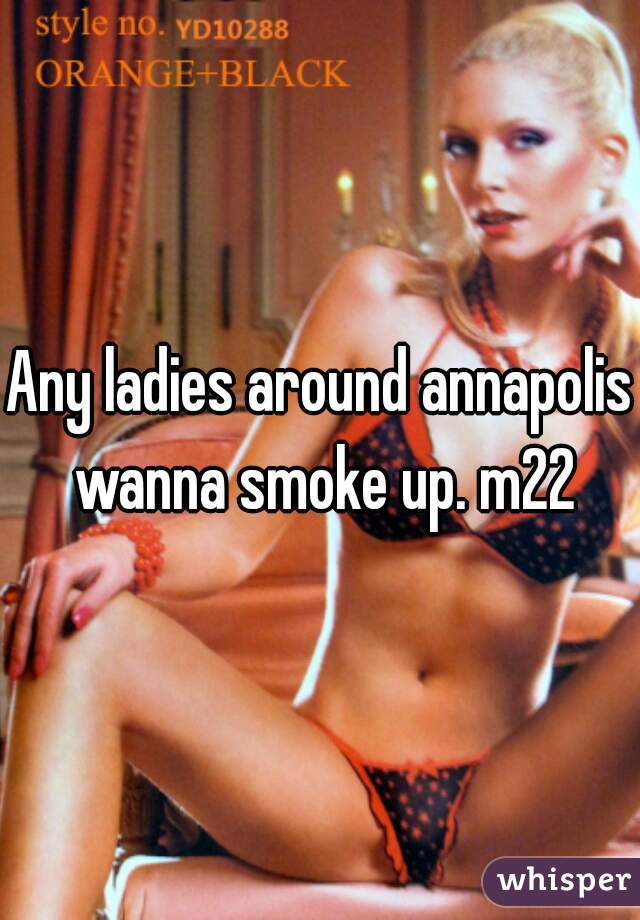 Any ladies around annapolis wanna smoke up. m22