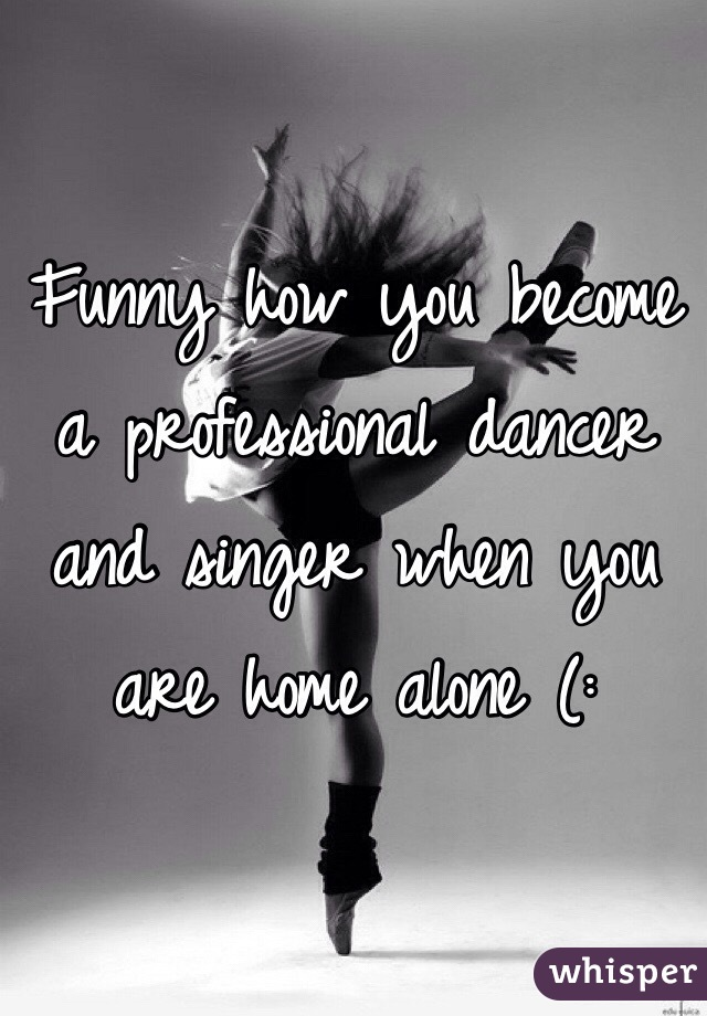 Funny how you become a professional dancer and singer when you are home alone (: