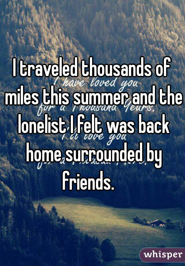 I traveled thousands of miles this summer and the lonelist I felt was back home surrounded by friends.