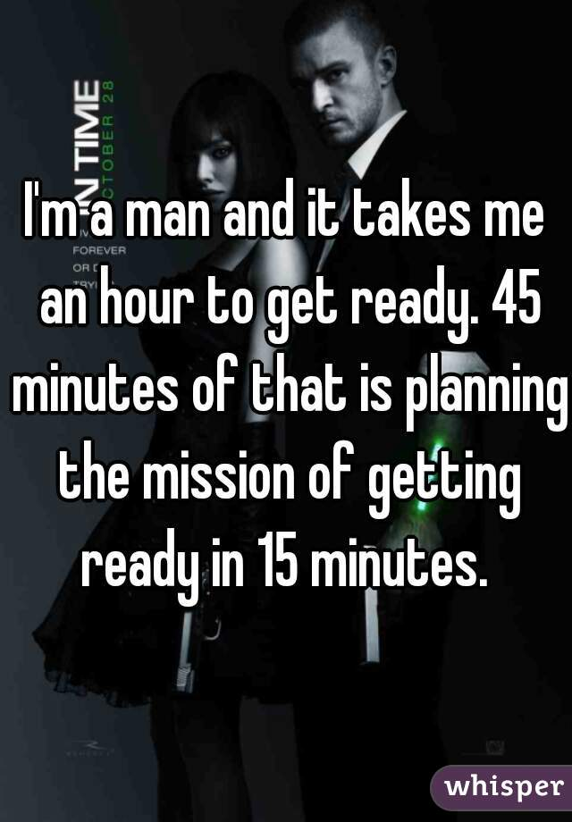 I'm a man and it takes me an hour to get ready. 45 minutes of that is planning the mission of getting ready in 15 minutes.