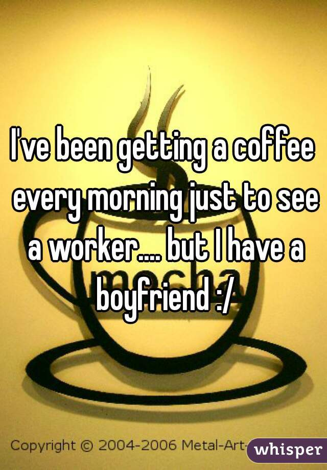I've been getting a coffee every morning just to see a worker.... but I have a boyfriend :/