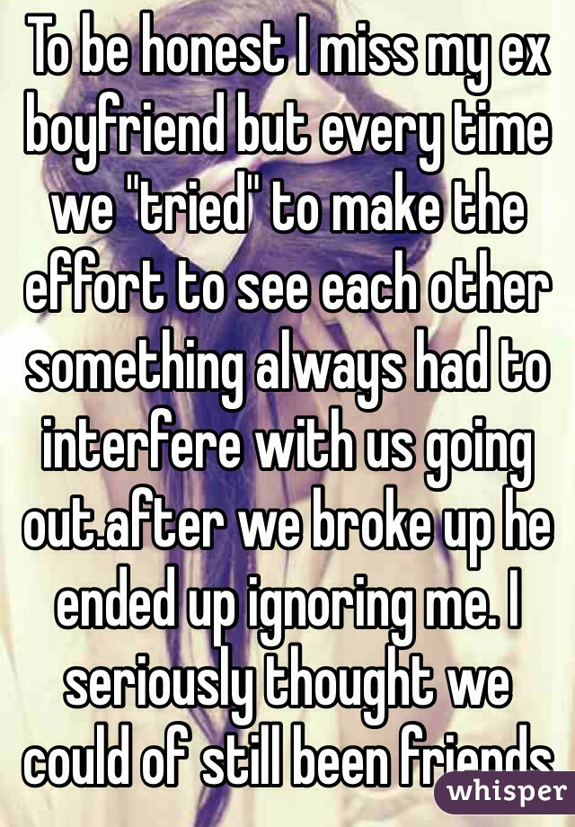 """To be honest I miss my ex boyfriend but every time we """"tried"""" to make the effort to see each other something always had to interfere with us going out.after we broke up he ended up ignoring me. I seriously thought we could of still been friends"""