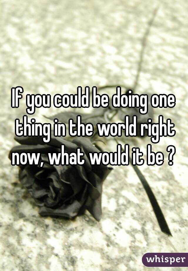 If you could be doing one thing in the world right now, what would it be ?