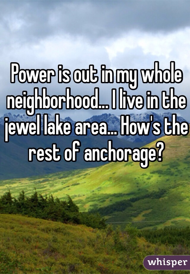 Power is out in my whole neighborhood... I live in the jewel lake area... How's the rest of anchorage?