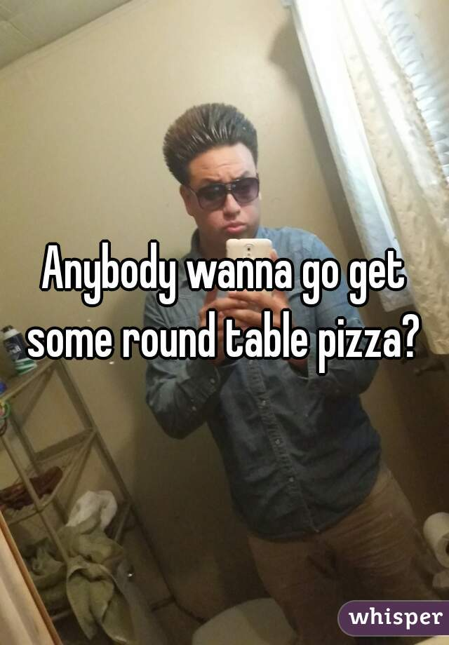 Anybody wanna go get some round table pizza?