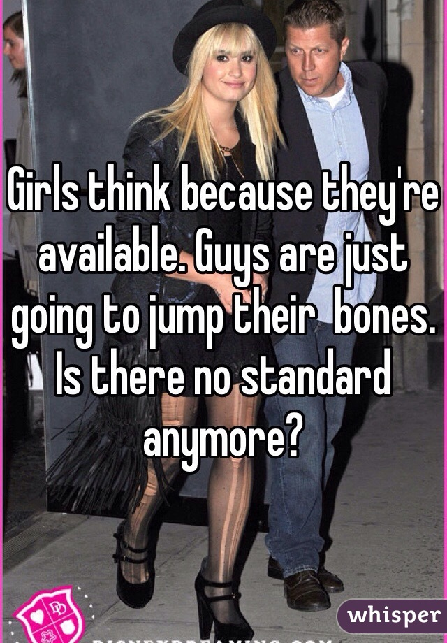 Girls think because they're available. Guys are just going to jump their  bones. Is there no standard anymore?