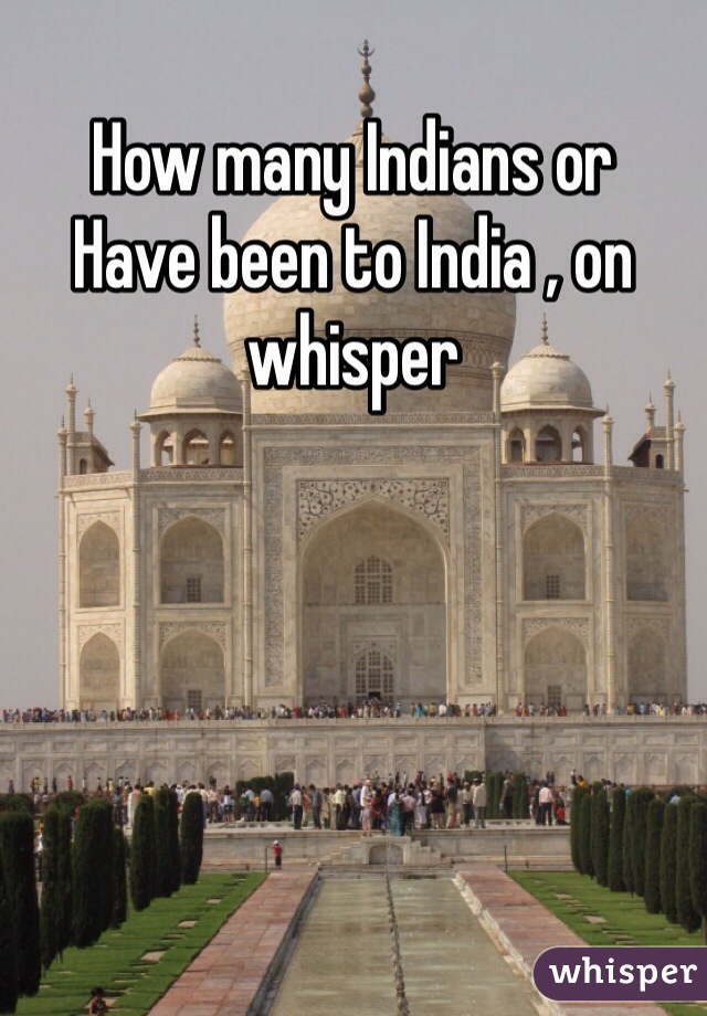 How many Indians or  Have been to India , on whisper
