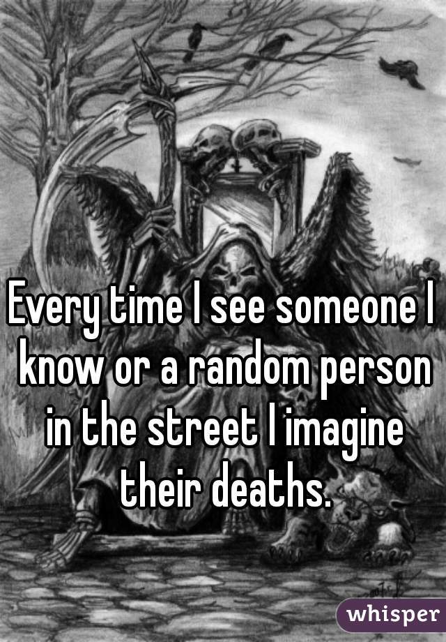Every time I see someone I know or a random person in the street I imagine their deaths.
