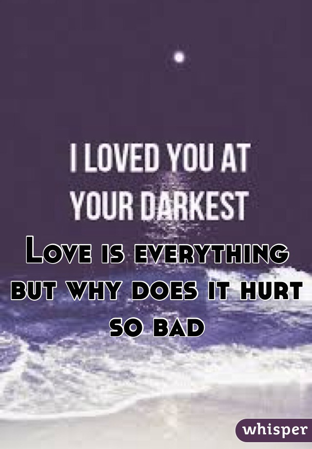 Love is everything but why does it hurt so bad