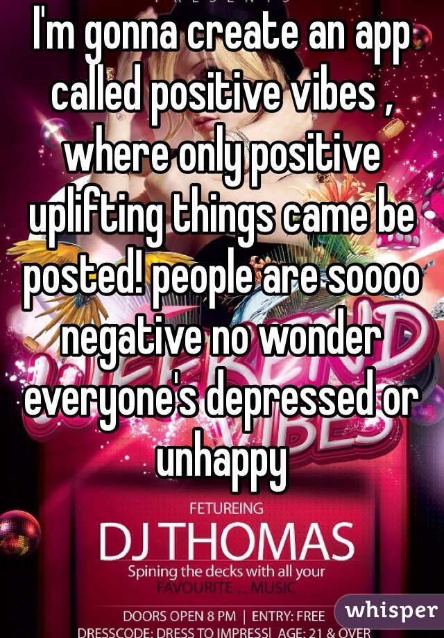 I'm gonna create an app called positive vibes , where only positive uplifting things came be posted! people are soooo negative no wonder everyone's depressed or unhappy