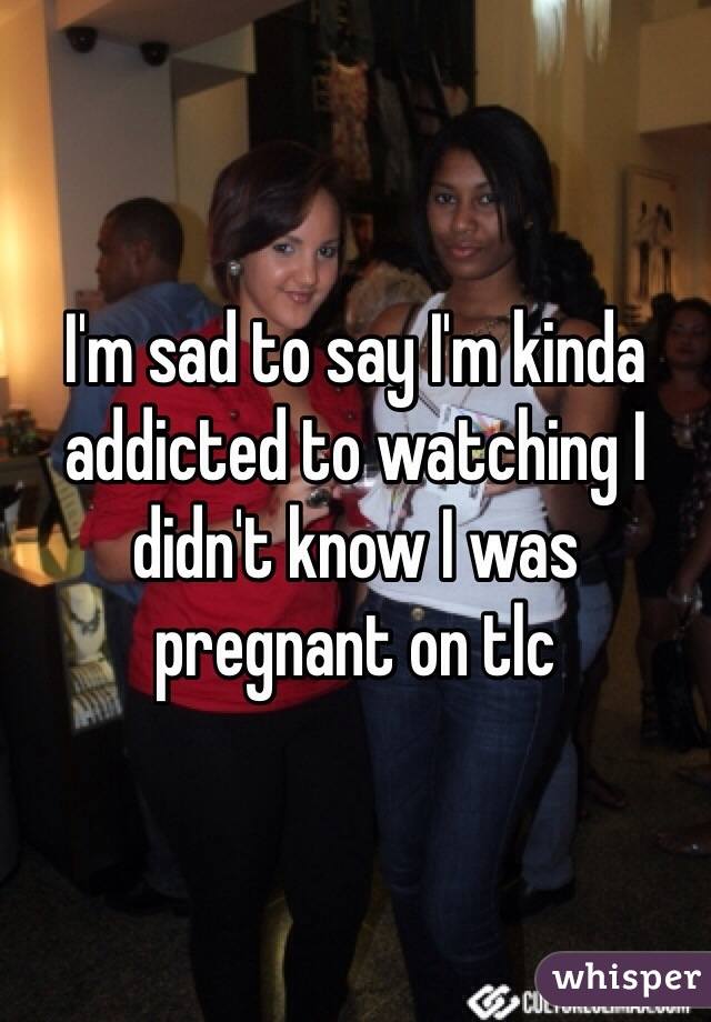 I'm sad to say I'm kinda addicted to watching I didn't know I was pregnant on tlc