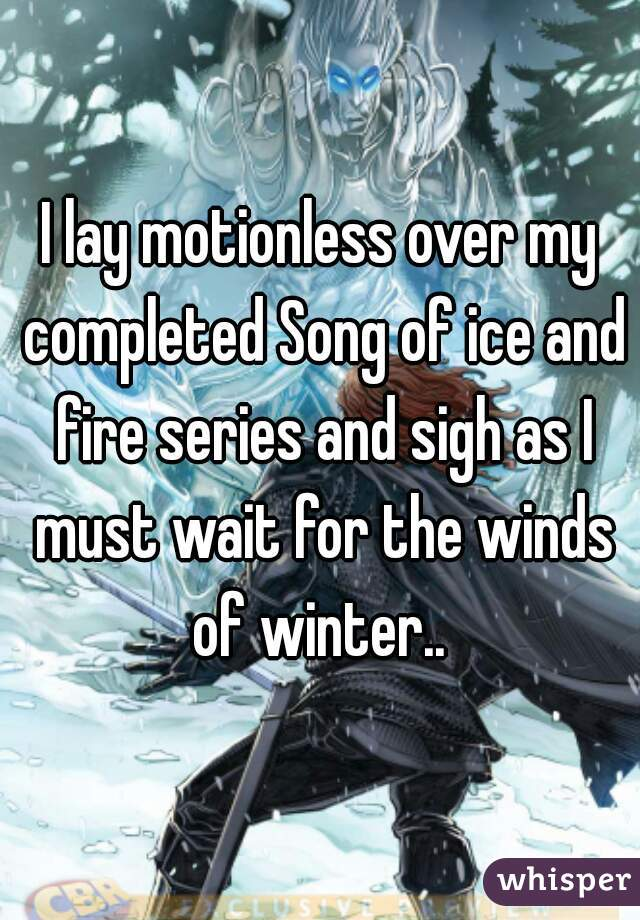 I lay motionless over my completed Song of ice and fire series and sigh as I must wait for the winds of winter..