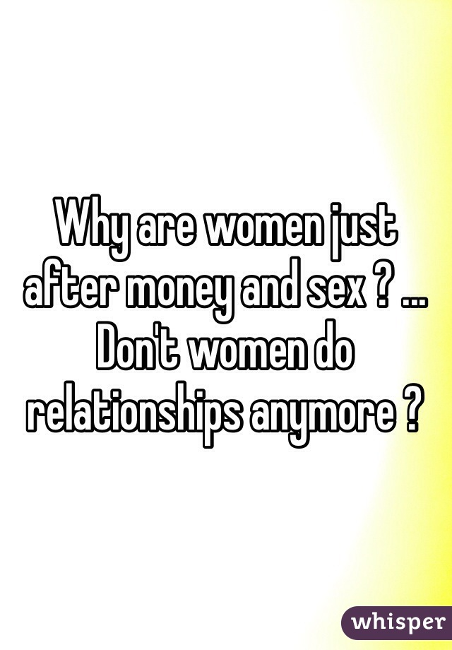 Why are women just after money and sex ? ... Don't women do relationships anymore ?