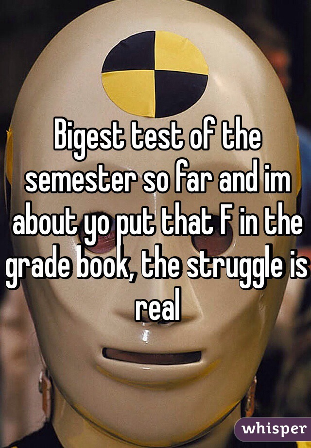 Bigest test of the semester so far and im about yo put that F in the grade book, the struggle is real